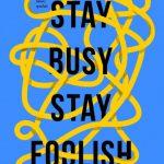 STAY BUSY, STAY FOOLISH
